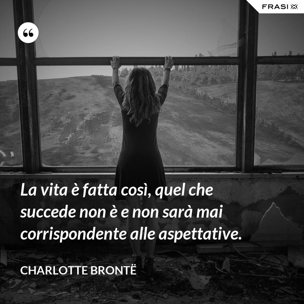 La vita è fatta così, quel che succede non è e non sarà mai corrispondente alle aspettative. - Charlotte Brontë