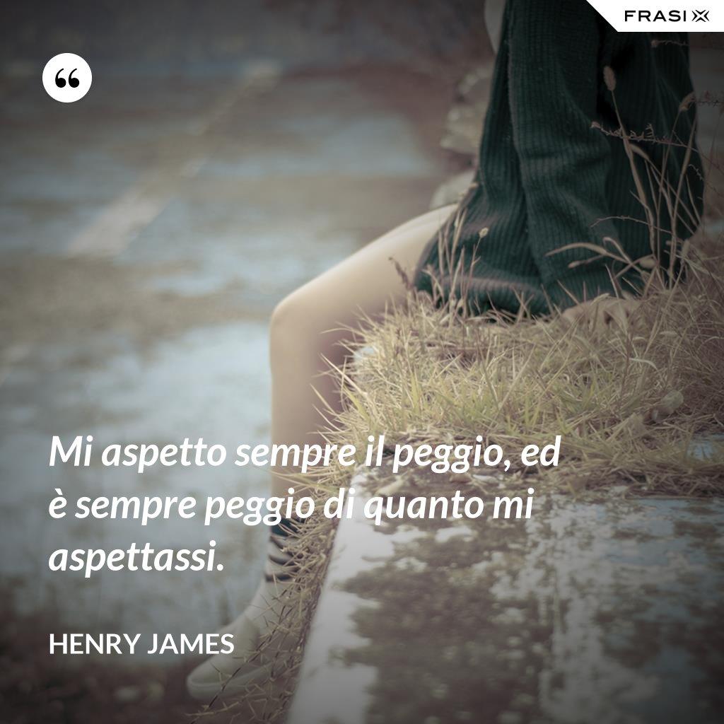 Mi aspetto sempre il peggio, ed è sempre peggio di quanto mi aspettassi. - Henry James