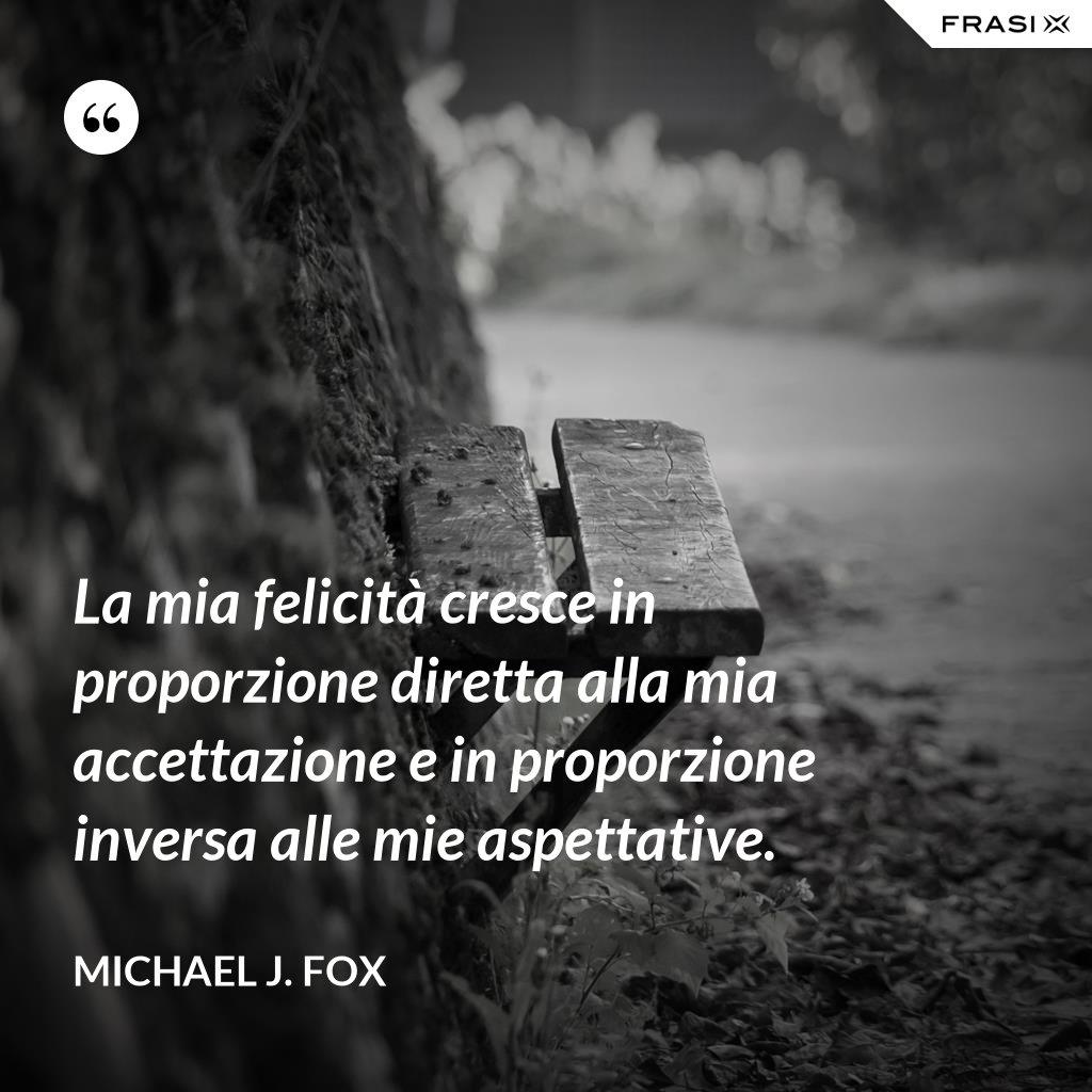 La mia felicità cresce in proporzione diretta alla mia accettazione e in proporzione inversa alle mie aspettative. - Michael J. Fox