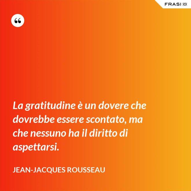 La gratitudine è un dovere che dovrebbe essere scontato, ma che nessuno ha il diritto di aspettarsi. - Jean-Jacques Rousseau