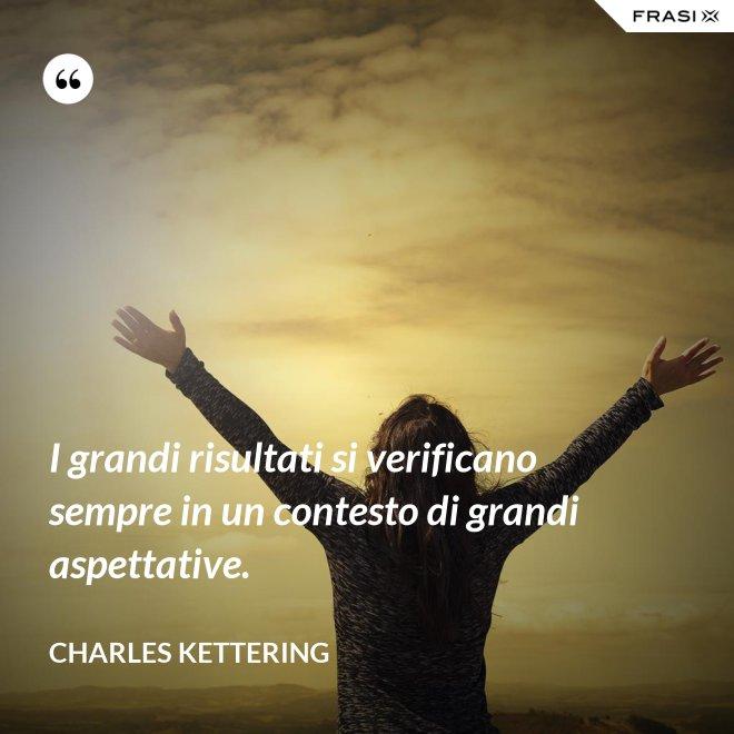 I grandi risultati si verificano sempre in un contesto di grandi aspettative. - Charles Kettering