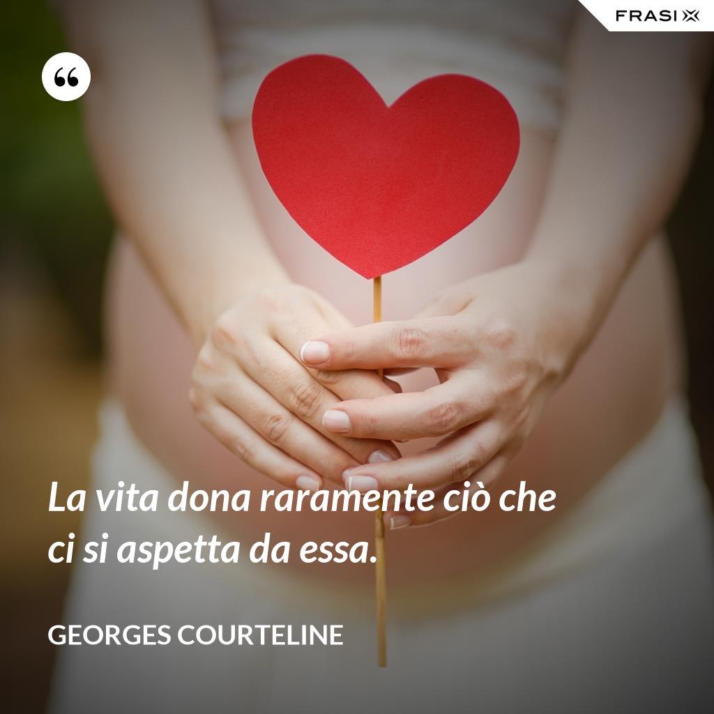 La vita dona raramente ciò che ci si aspetta da essa. - Georges Courteline