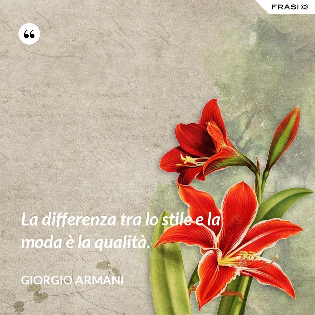La differenza tra lo stile e la moda è la qualità. - Giorgio Armani