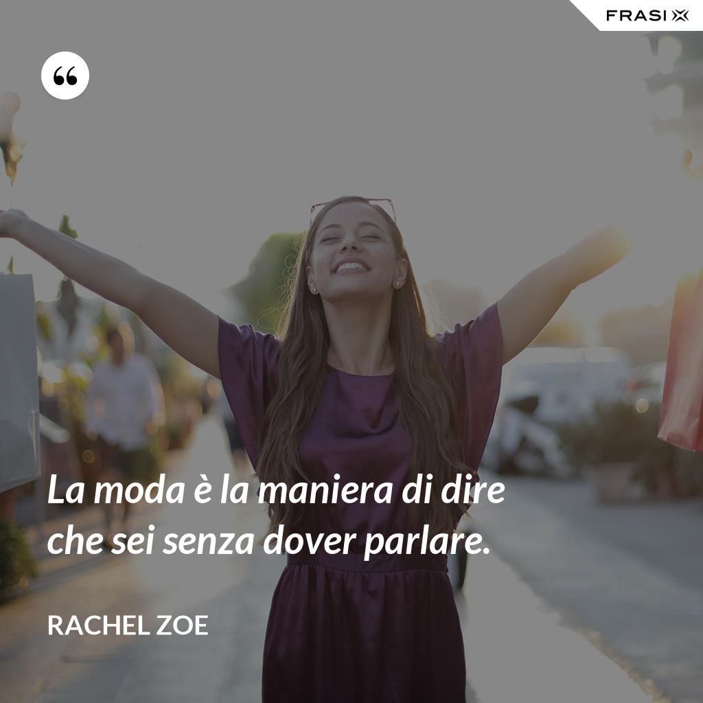 La moda è la maniera di dire che sei senza dover parlare. - Rachel Zoe