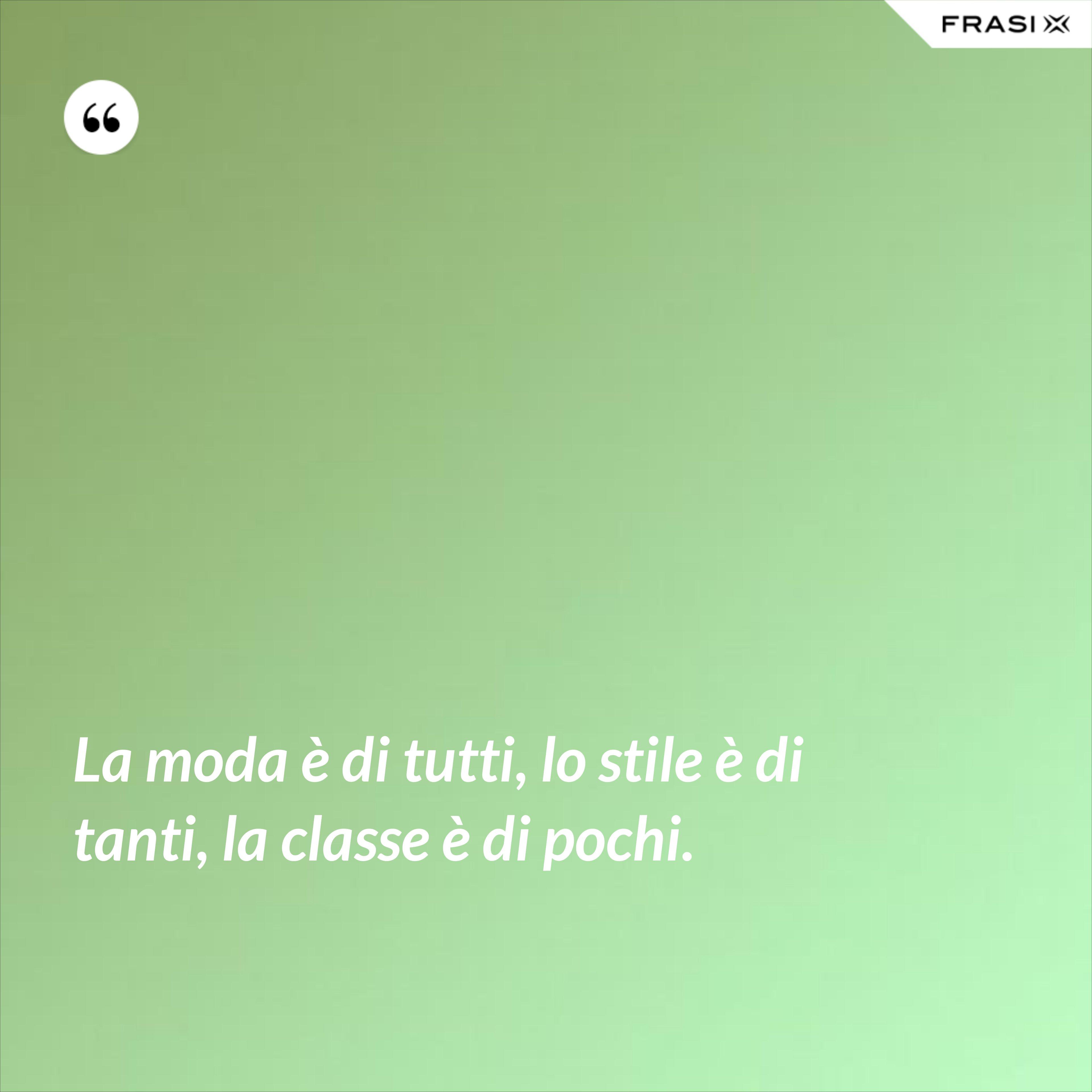 La moda è di tutti, lo stile è di tanti, la classe è di pochi. - Anonimo