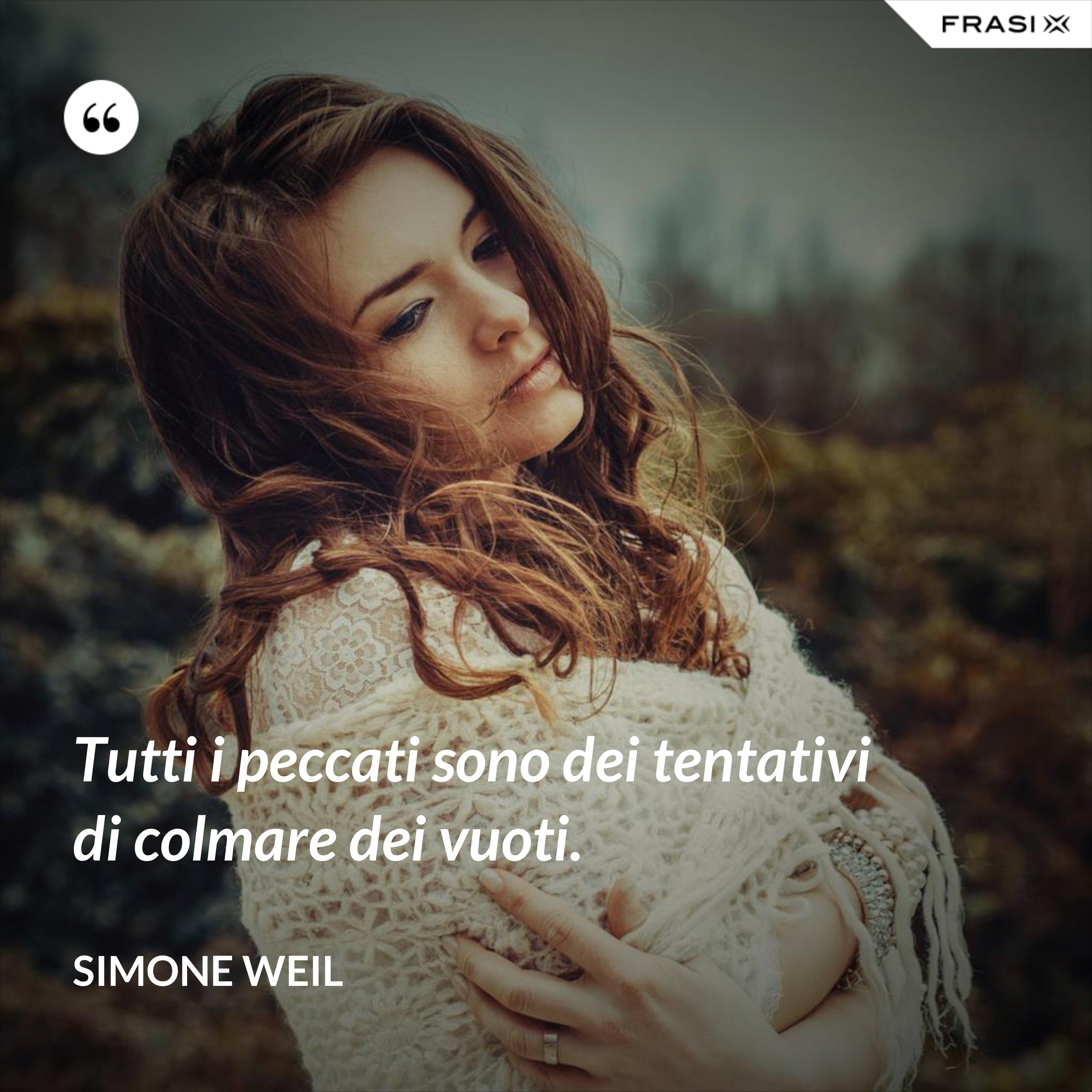 Tutti i peccati sono dei tentativi di colmare dei vuoti. - Simone Weil