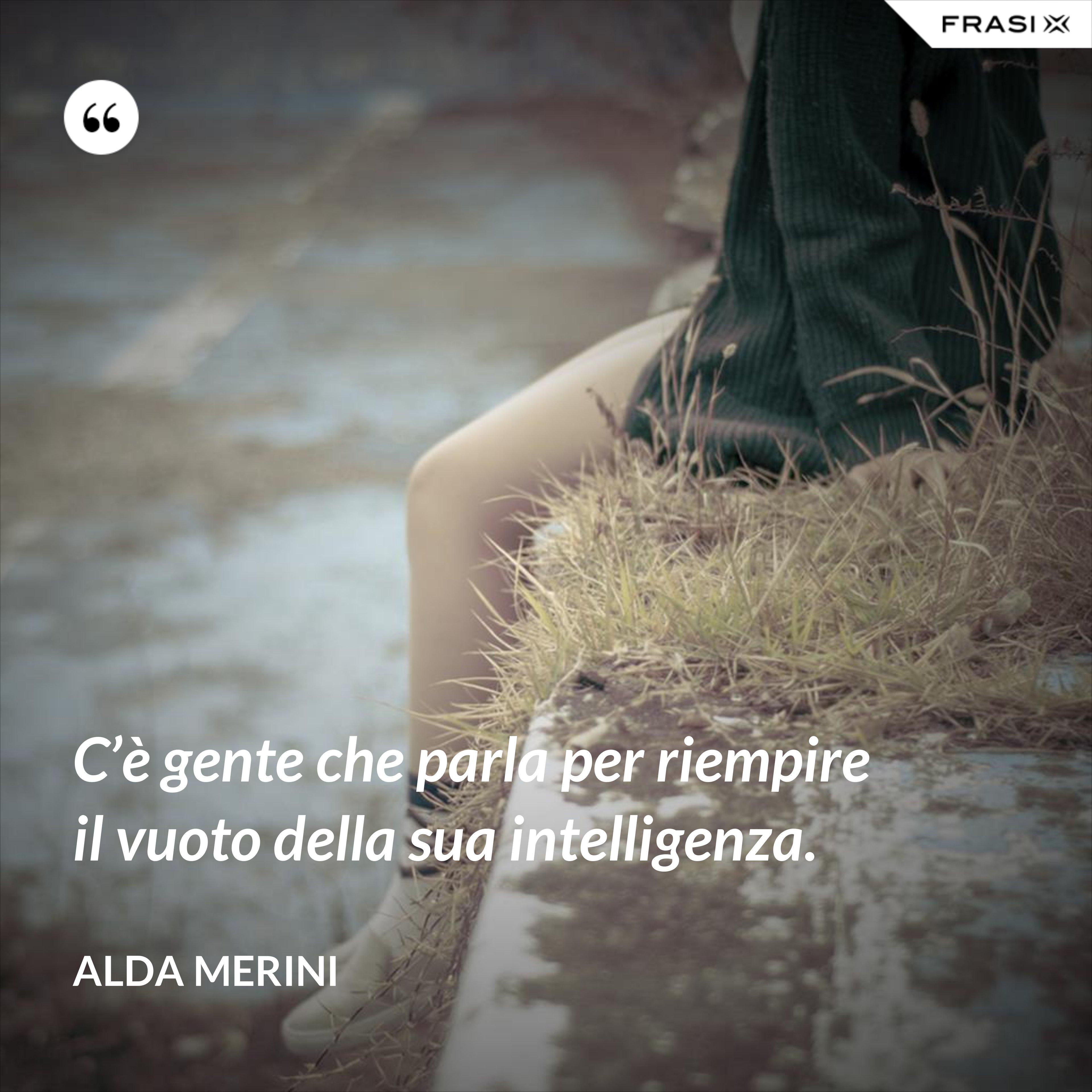 C'è gente che parla per riempire il vuoto della sua intelligenza. - Alda Merini
