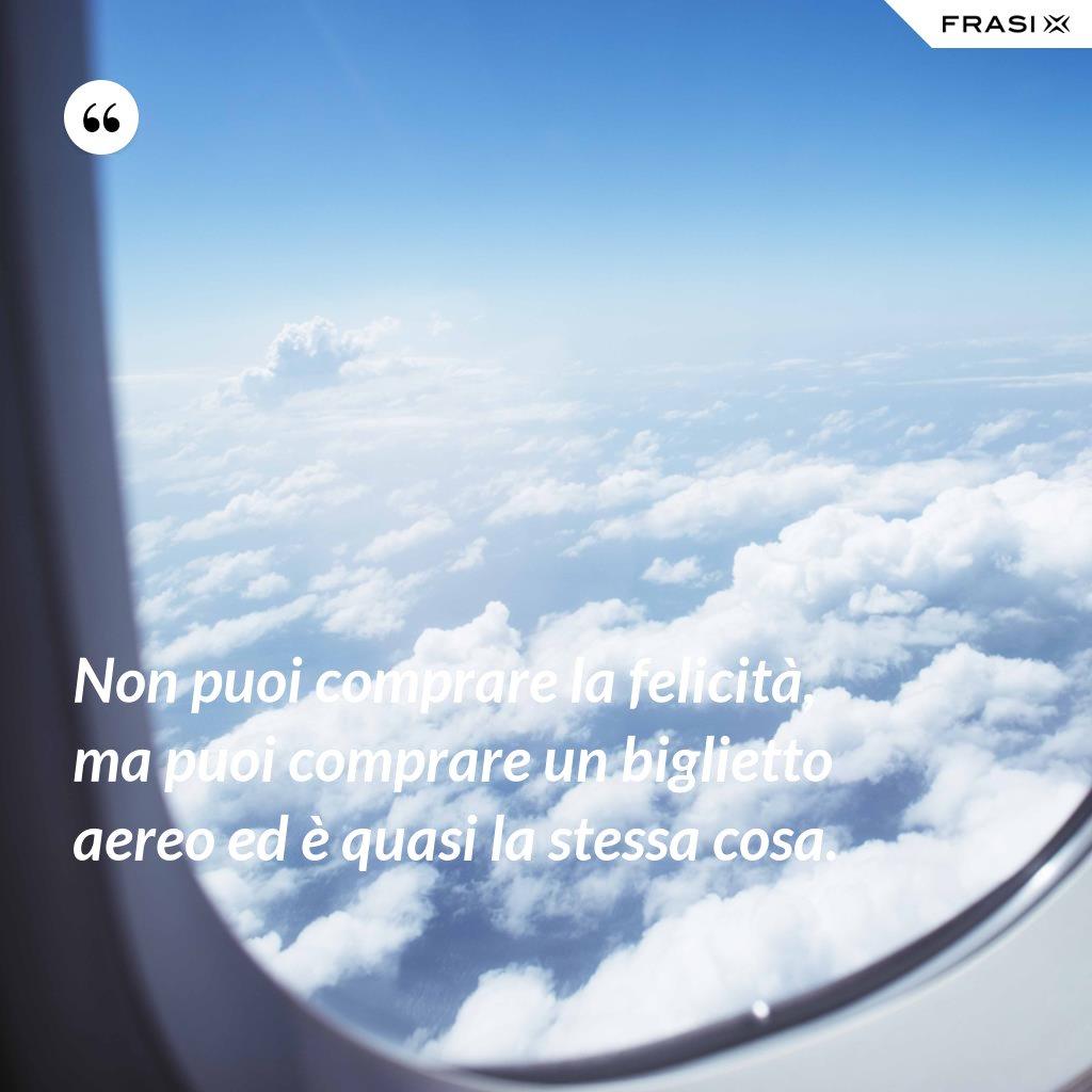 Non puoi comprare la felicità, ma puoi comprare un biglietto aereo ed è quasi la stessa cosa. - Anonimo