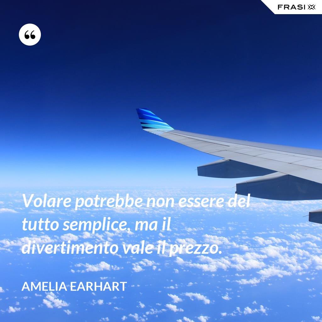 Volare potrebbe non essere del tutto semplice, ma il divertimento vale il prezzo. - Amelia Earhart