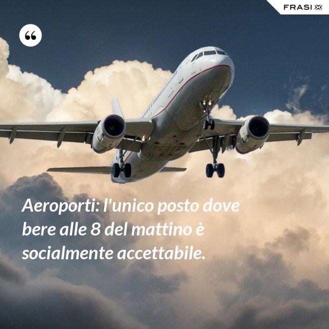 Aeroporti: l'unico posto dove bere alle 8 del mattino è socialmente accettabile. - Anonimo