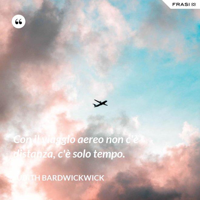 Con il viaggio aereo non c'è distanza, c'è solo tempo. - Judith Bardwickwick