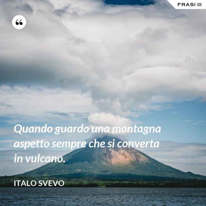 Quando guardo una montagna aspetto sempre che si converta in vulcano. - Italo Svevo