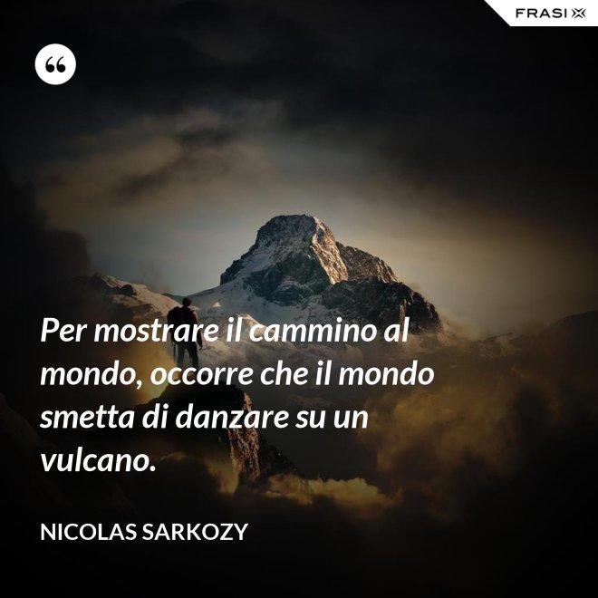 Per mostrare il cammino al mondo, occorre che il mondo smetta di danzare su un vulcano. - Nicolas Sarkozy