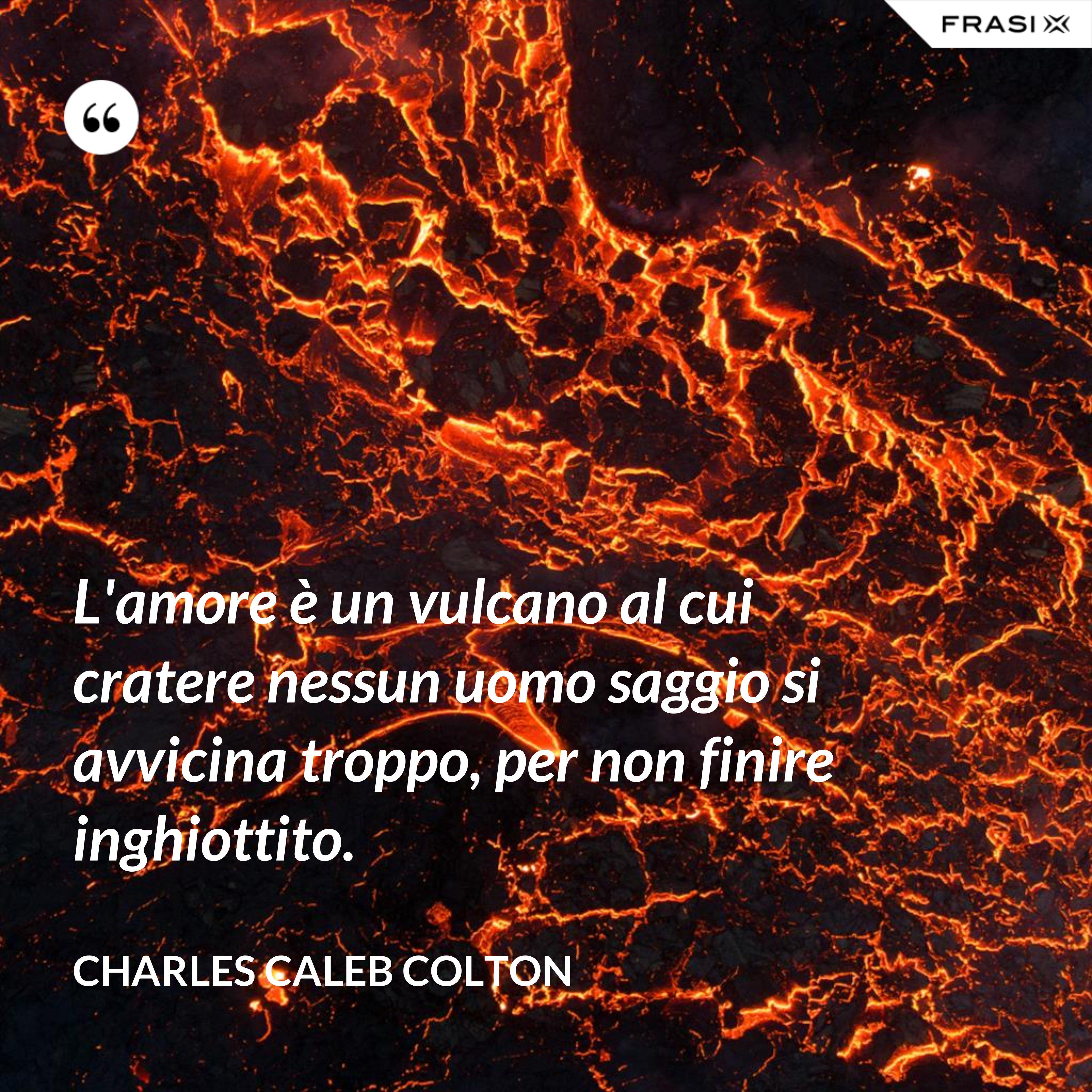 L'amore è un vulcano al cui cratere nessun uomo saggio si avvicina troppo, per non finire inghiottito. - Charles Caleb Colton