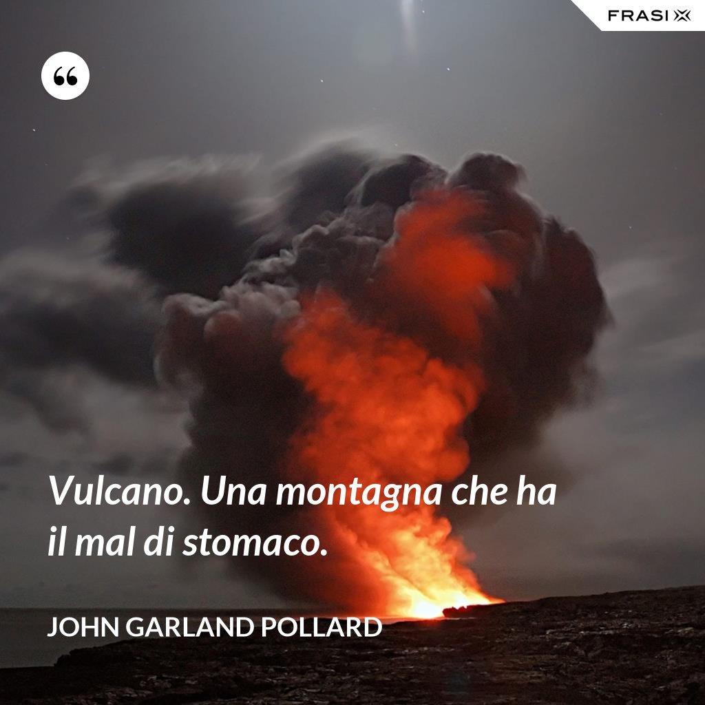 Vulcano. Una montagna che ha il mal di stomaco. - John Garland Pollard