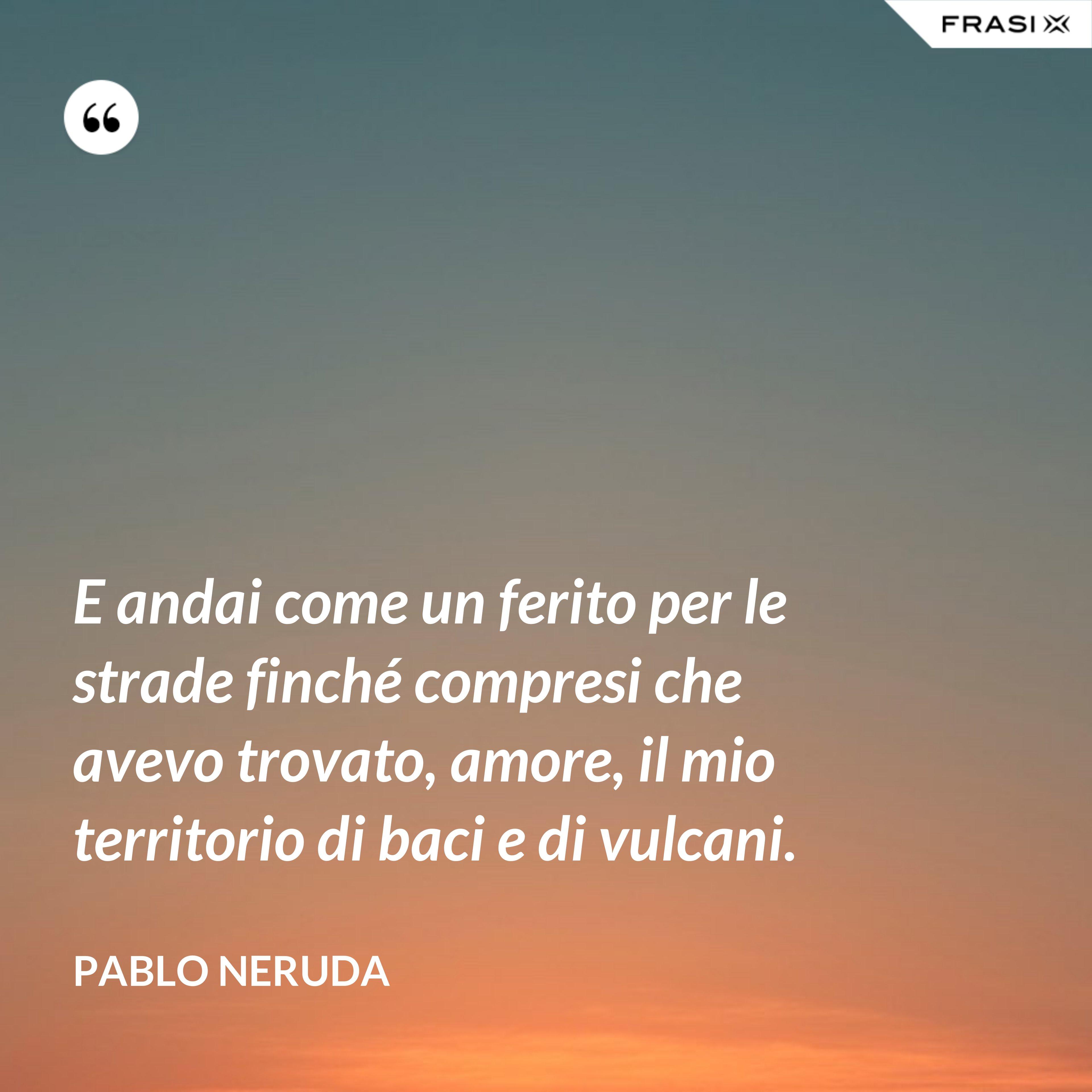 E andai come un ferito per le strade finché compresi che avevo trovato, amore, il mio territorio di baci e di vulcani. - Pablo Neruda