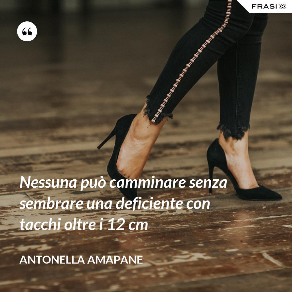 Nessuna può camminare senza sembrare una deficiente con tacchi oltre i 12 cm - Antonella Amapane