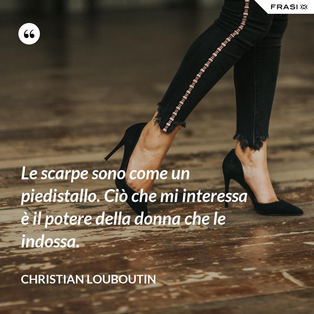 Le scarpe sono come un piedistallo. Ciò che mi interessa è il potere della donna che le indossa. - Christian Louboutin