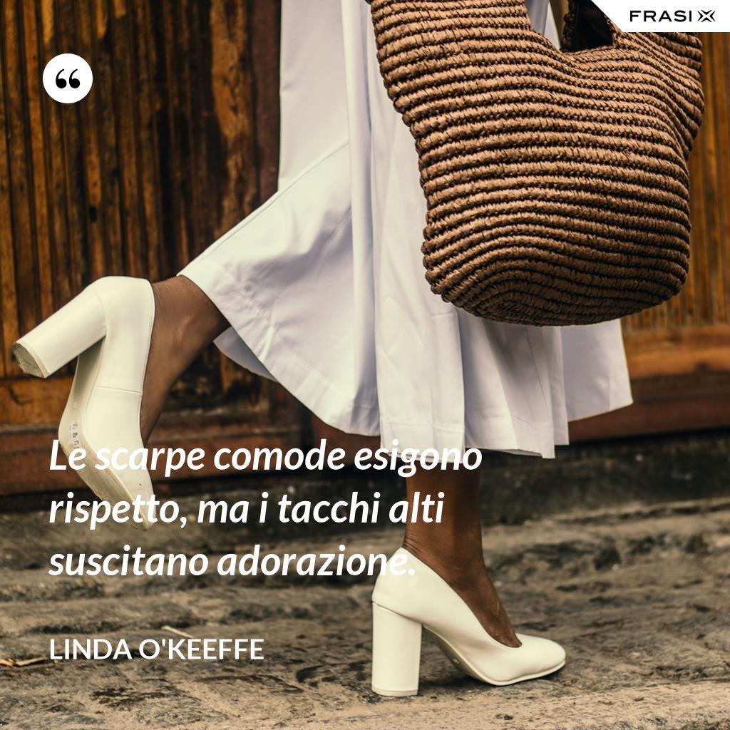 Le scarpe comode esigono rispetto, ma i tacchi alti suscitano adorazione. - Linda O'Keeffe
