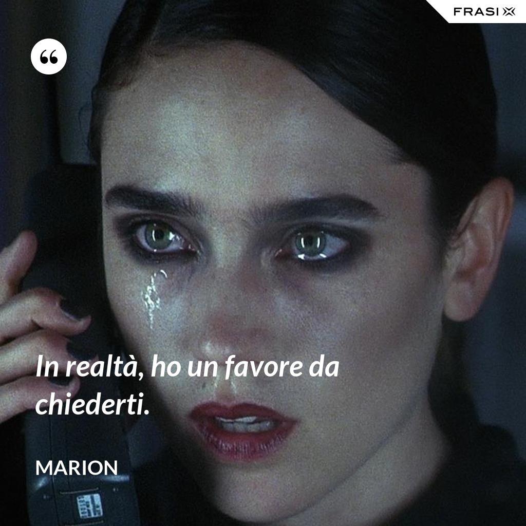 In realtà, ho un favore da chiederti. - Marion