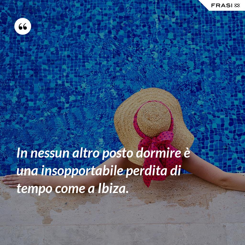 In nessun altro posto dormire è una insopportabile perdita di tempo come a Ibiza. - Anonimo