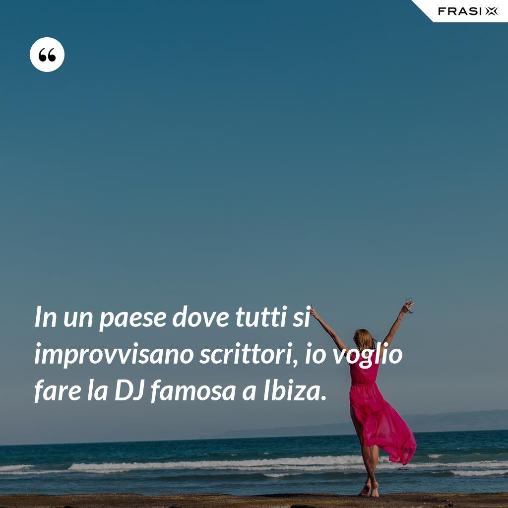 In un paese dove tutti si improvvisano scrittori, io voglio fare la DJ famosa a Ibiza. - Anonimo