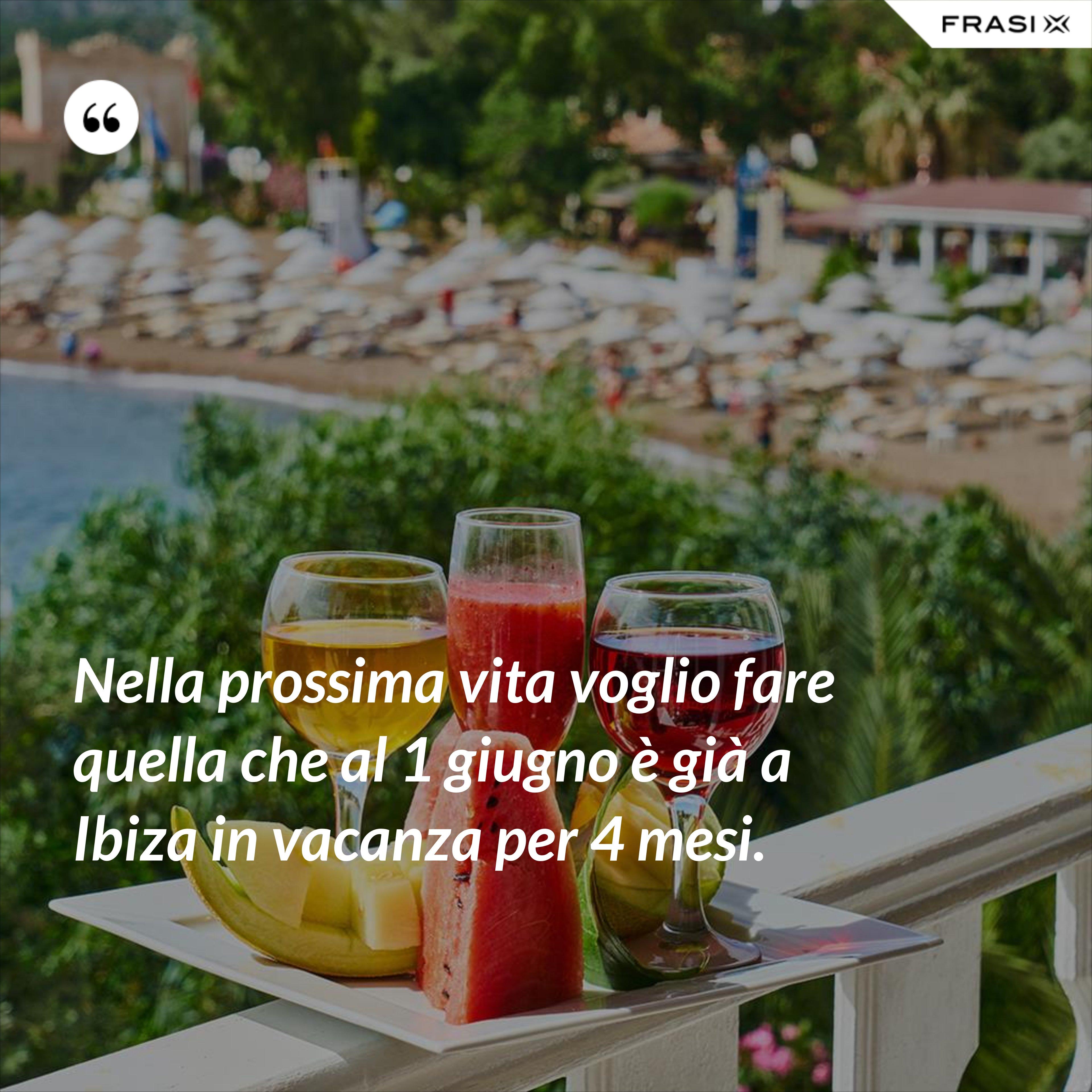 Nella prossima vita voglio fare quella che al 1 giugno è già a Ibiza in vacanza per 4 mesi. - Anonimo