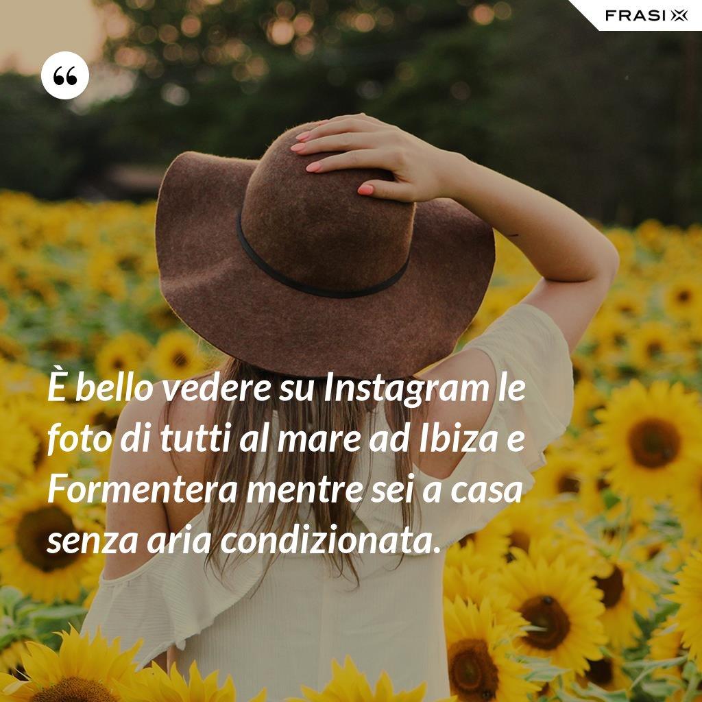 È bello vedere su Instagram le foto di tutti al mare ad Ibiza e Formentera mentre sei a casa senza aria condizionata. - Anonimo