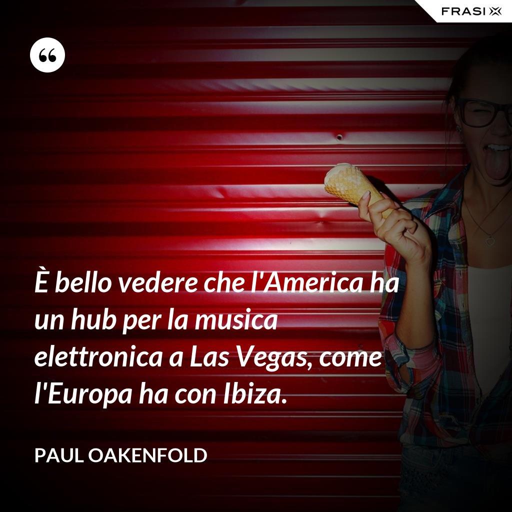 È bello vedere che l'America ha un hub per la musica elettronica a Las Vegas, come l'Europa ha con Ibiza. - Paul Oakenfold