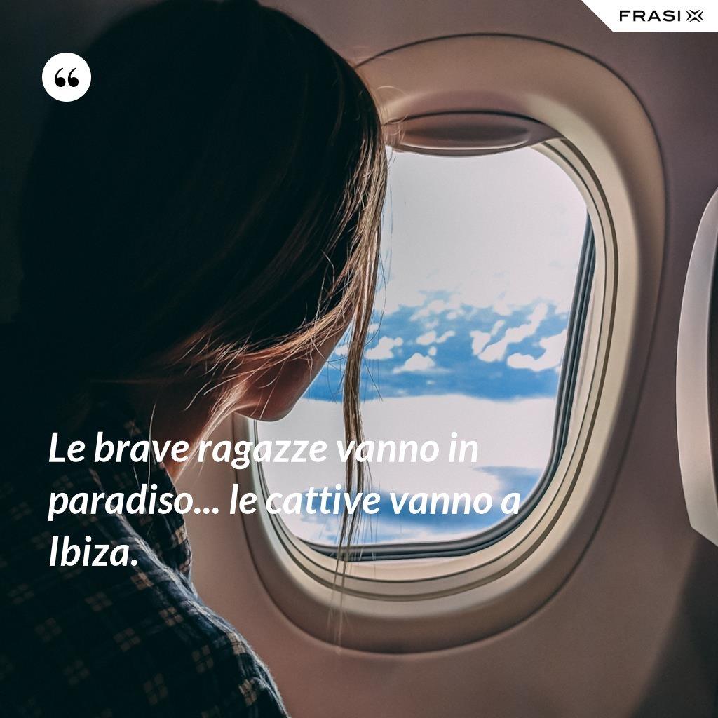 Le brave ragazze vanno in paradiso... le cattive vanno a Ibiza. - Anonimo