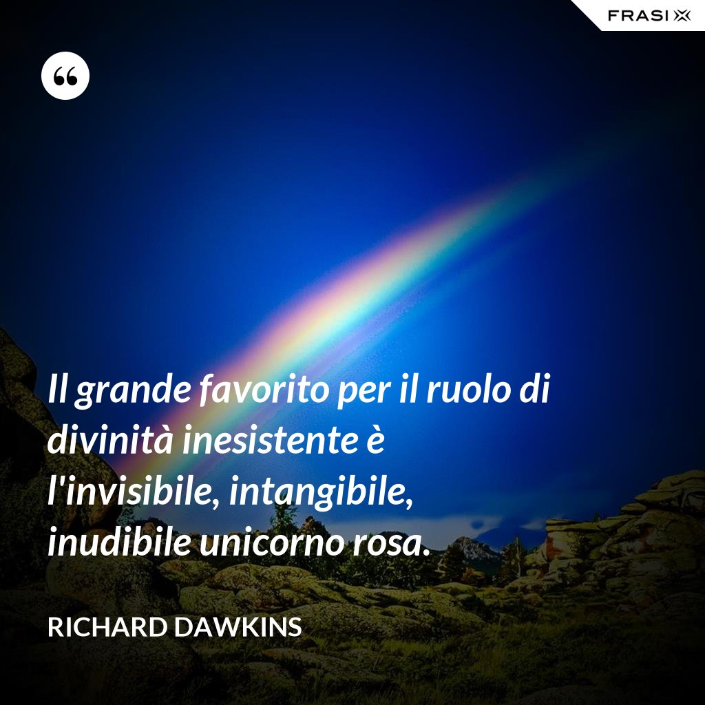 Il grande favorito per il ruolo di divinità inesistente è l'invisibile, intangibile, inudibile unicorno rosa. - Richard Dawkins