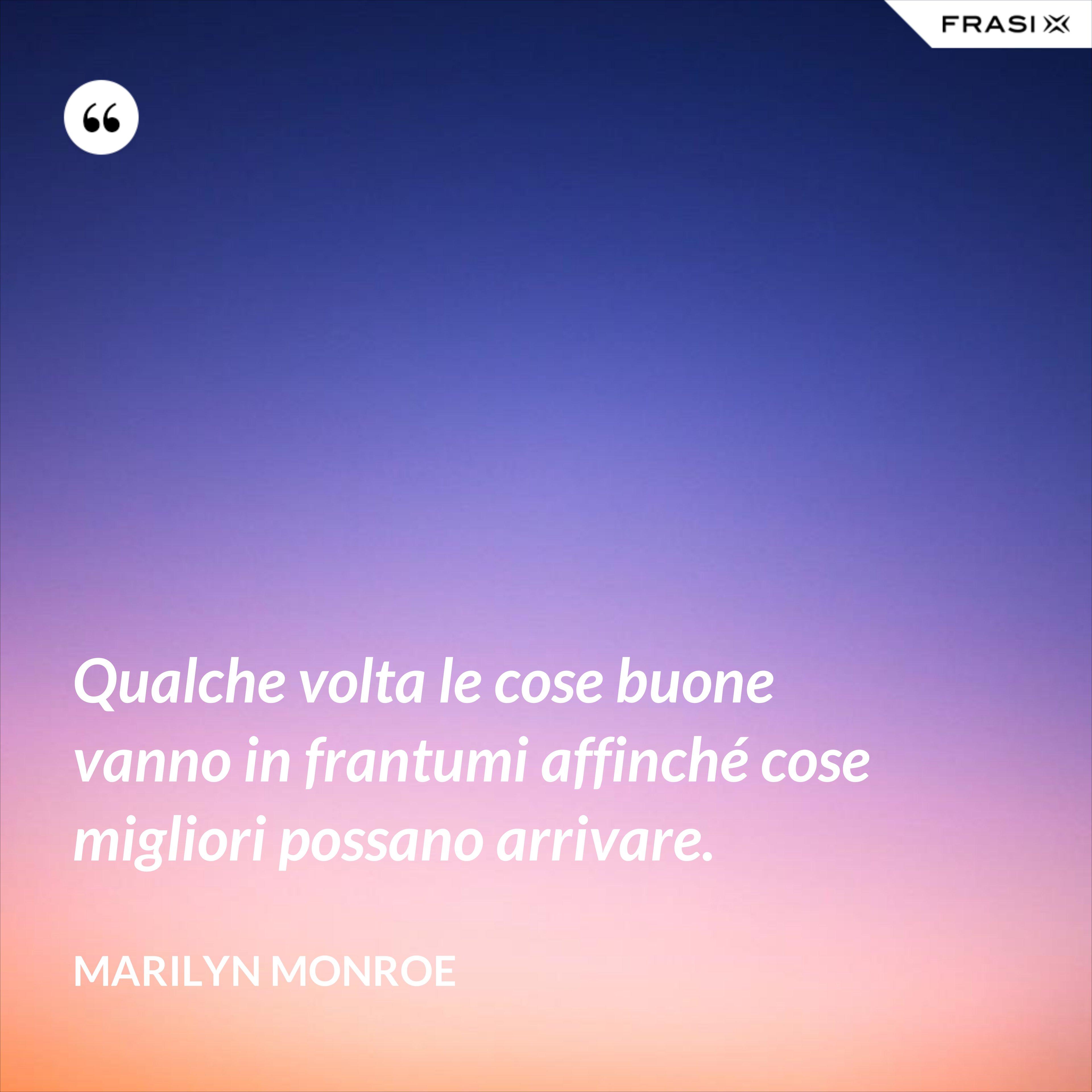 Qualche volta le cose buone vanno in frantumi affinché cose migliori possano arrivare. - Marilyn Monroe