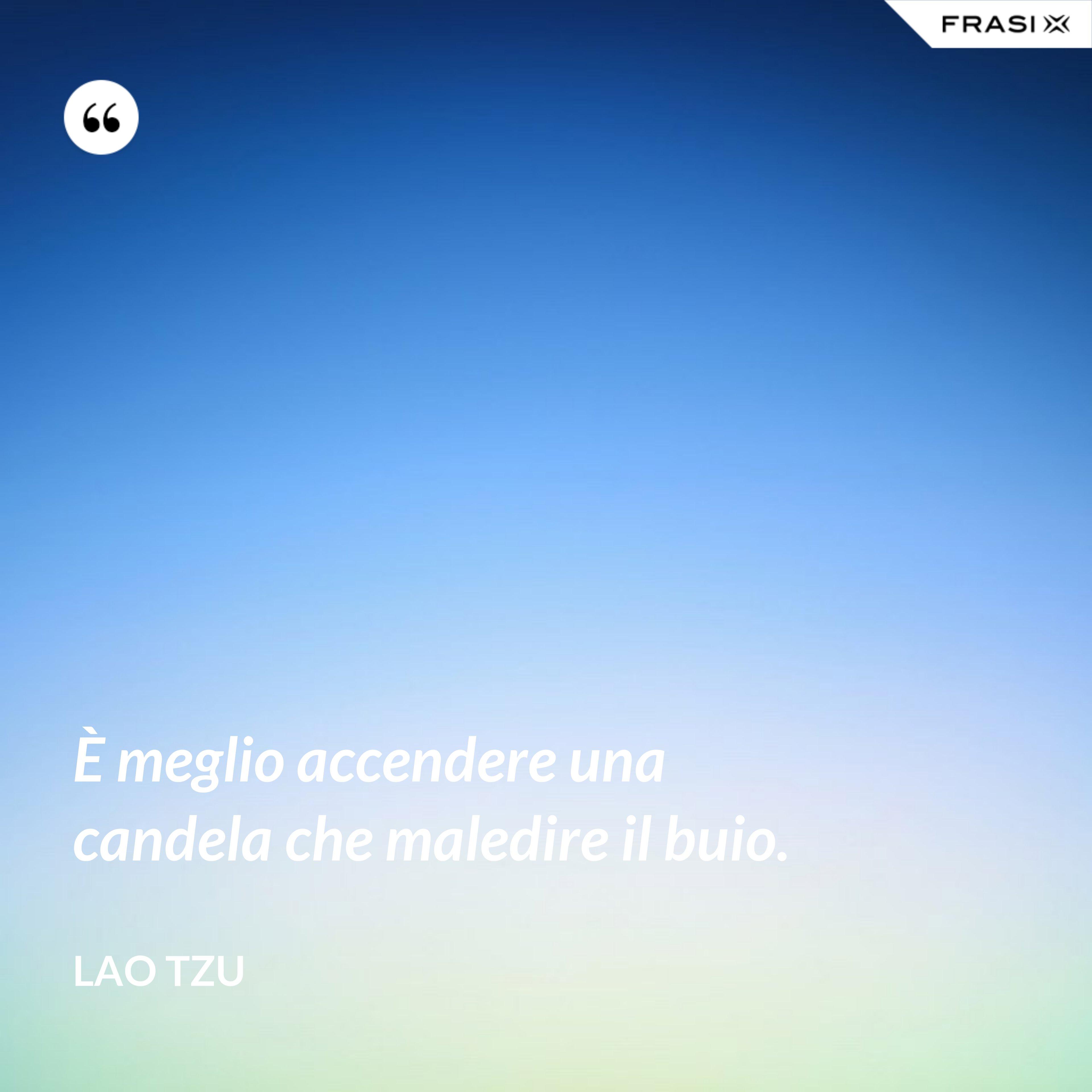 È meglio accendere una candela che maledire il buio. - Lao Tzu
