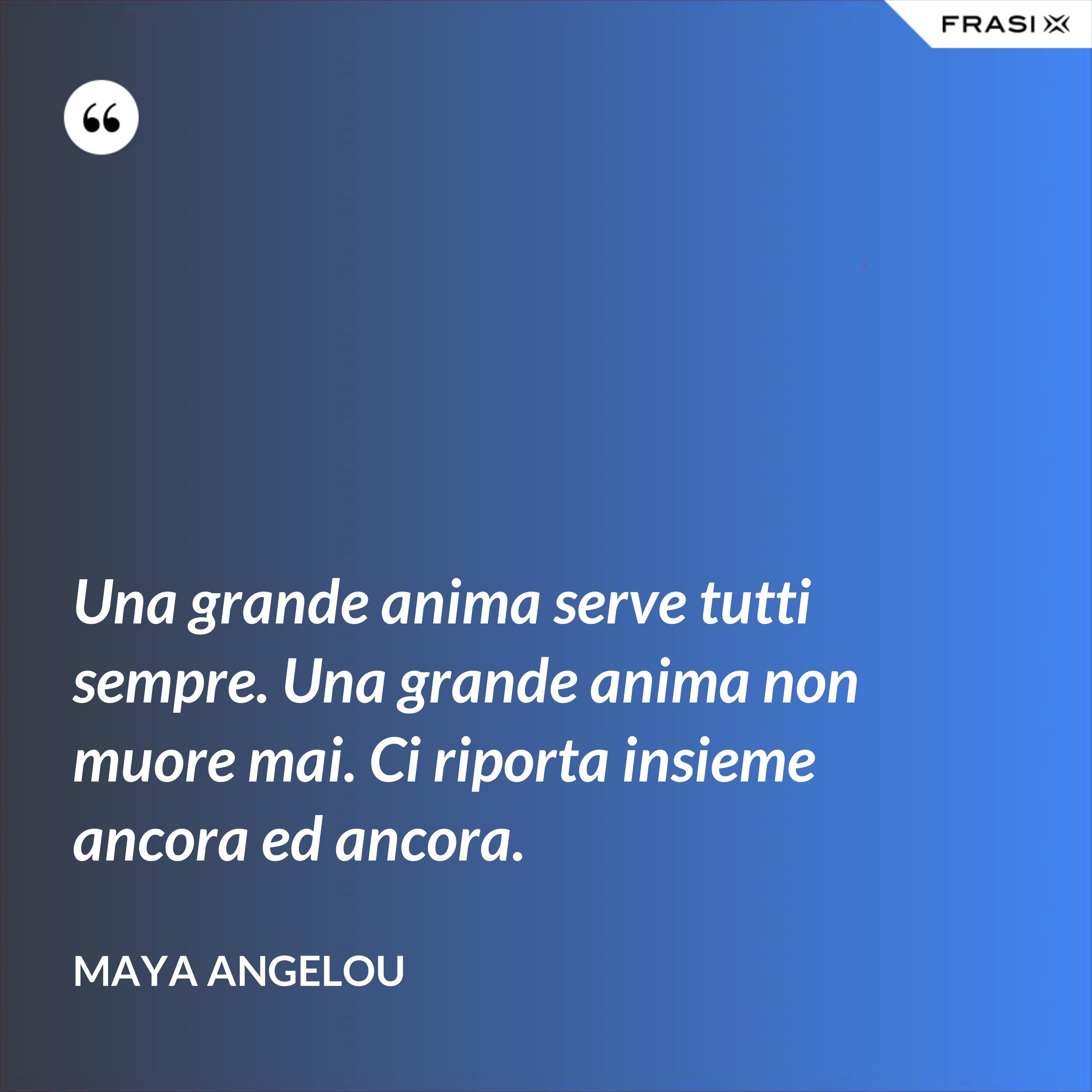 Una grande anima serve tutti sempre. Una grande anima non muore mai. Ci riporta insieme ancora ed ancora. - Maya Angelou