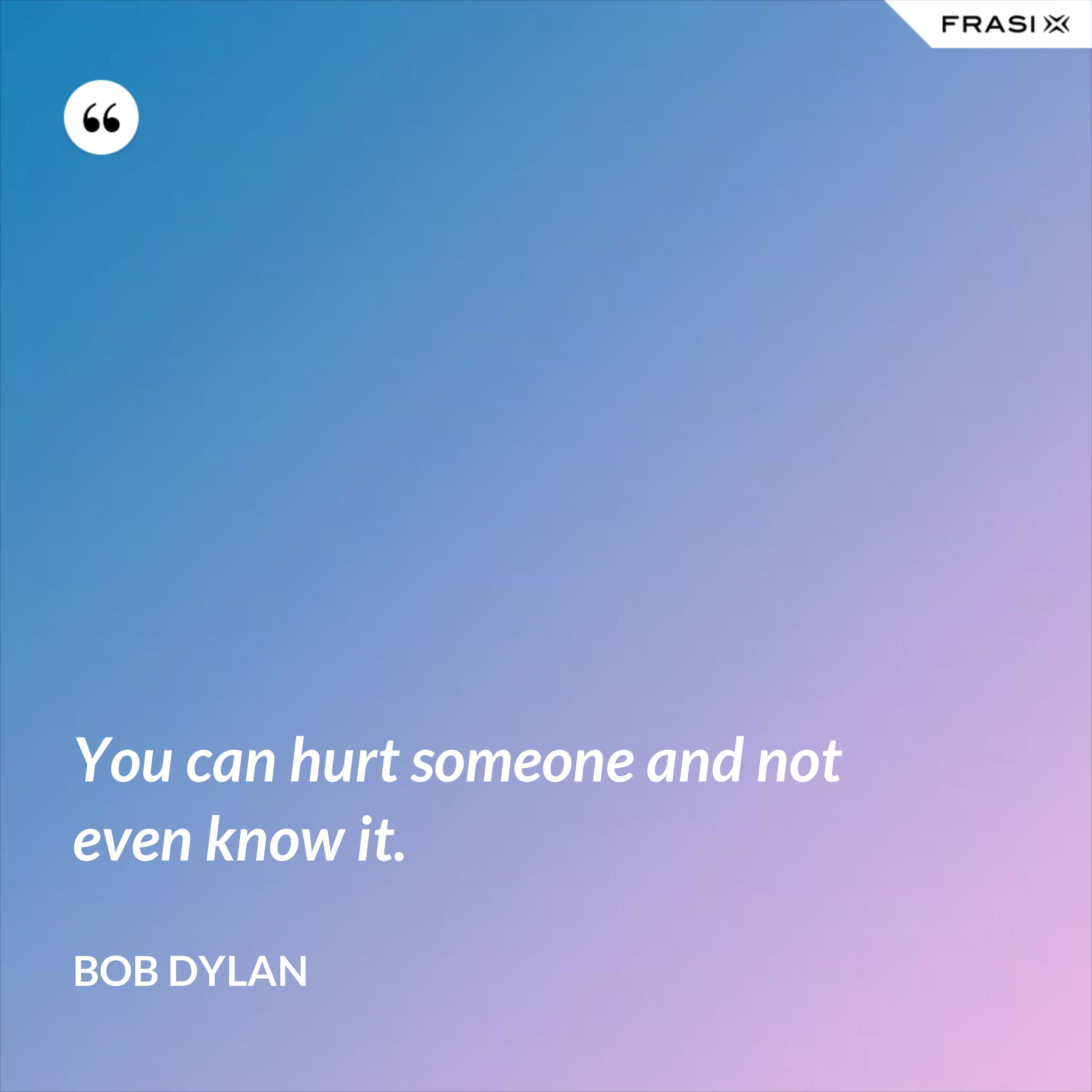 You can hurt someone and not even know it. - Bob Dylan