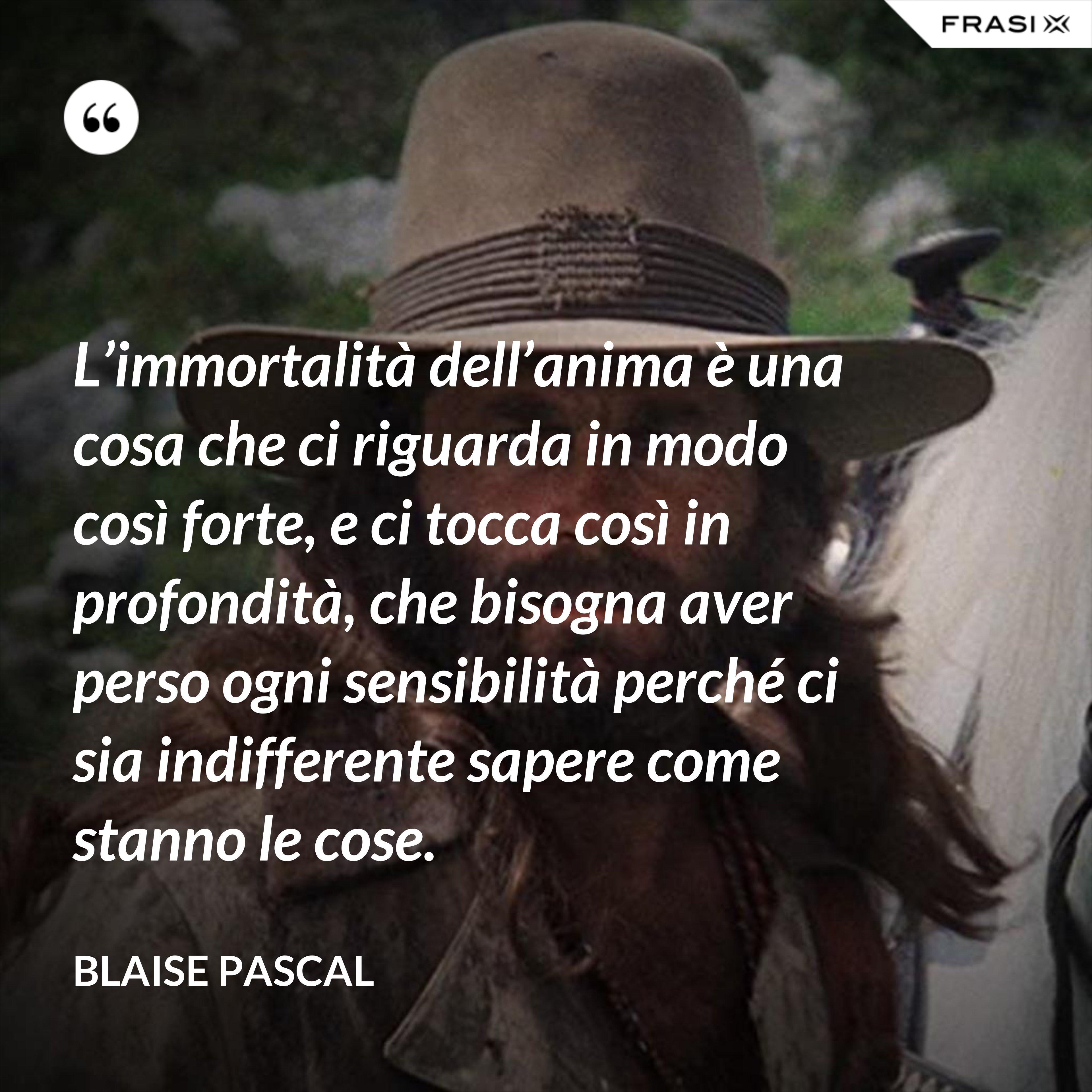 L'immortalità dell'anima è una cosa che ci riguarda in modo così forte, e ci tocca così in profondità, che bisogna aver perso ogni sensibilità perché ci sia indifferente sapere come stanno le cose. - Blaise Pascal