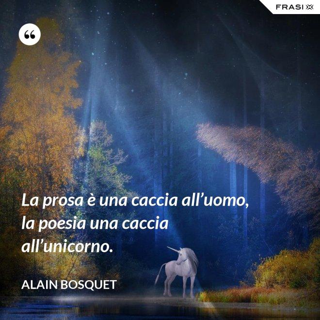 La prosa è una caccia all'uomo, la poesia una caccia all'unicorno. - Alain Bosquet