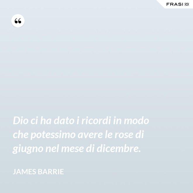 Dio ci ha dato i ricordi in modo che potessimo avere le rose di giugno nel mese di dicembre. - James Barrie