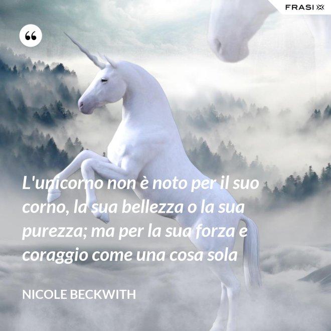 L'unicorno non è noto per il suo corno, la sua bellezza o la sua purezza; ma per la sua forza e coraggio come una cosa sola - Nicole Beckwith