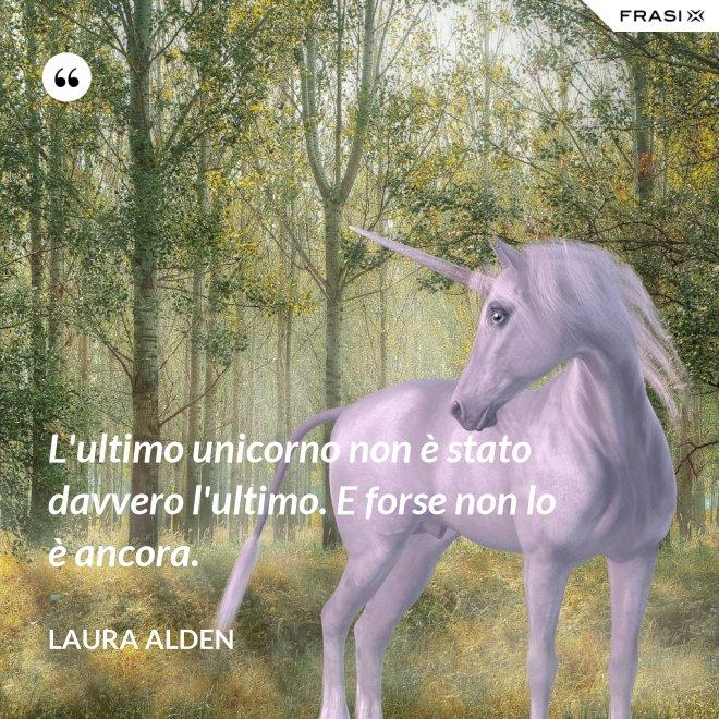 L'ultimo unicorno non è stato davvero l'ultimo. E forse non lo è ancora. - Laura Alden