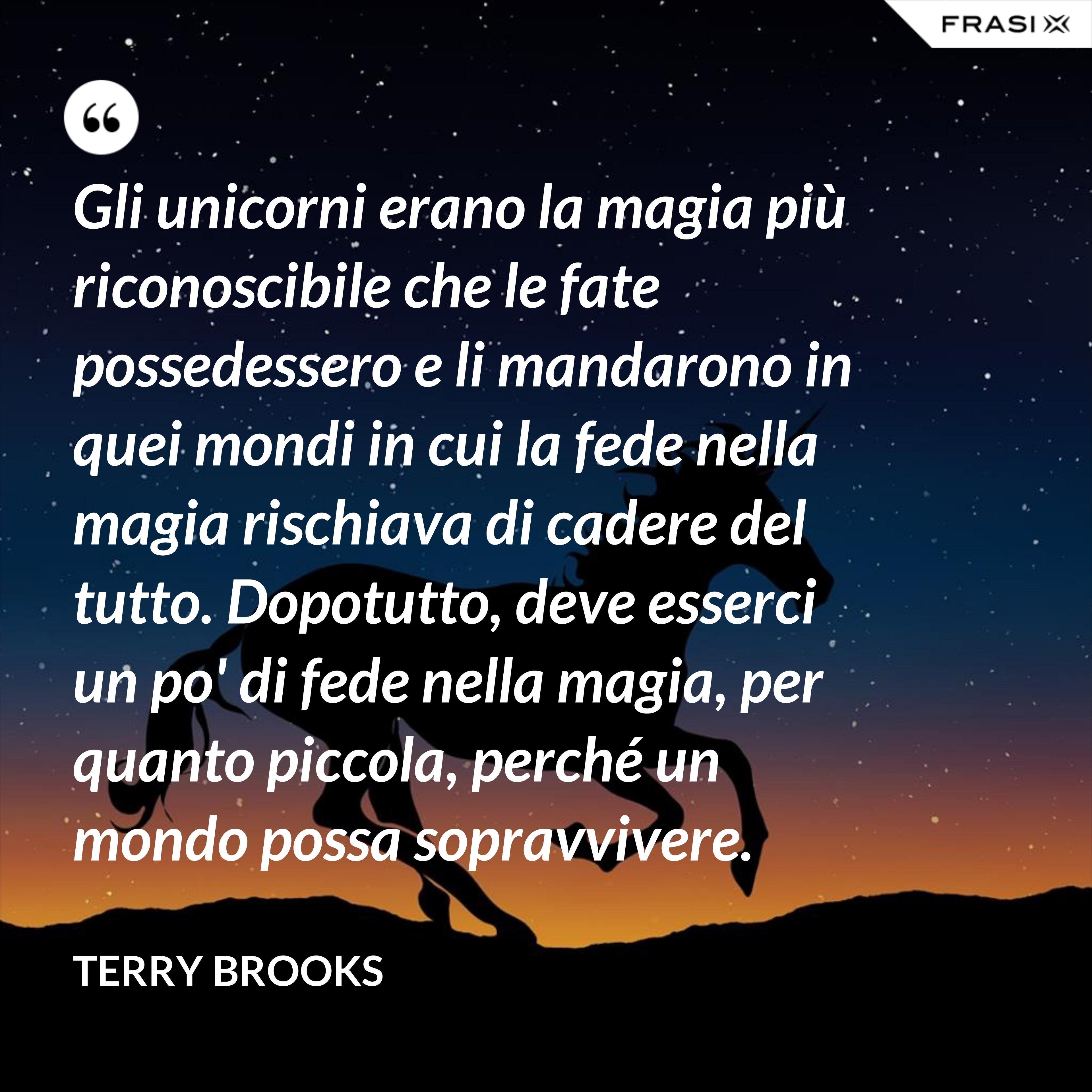 Gli unicorni erano la magia più riconoscibile che le fate possedessero e li mandarono in quei mondi in cui la fede nella magia rischiava di cadere del tutto. Dopotutto, deve esserci un po' di fede nella magia, per quanto piccola, perché un mondo possa sopravvivere. - Terry Brooks