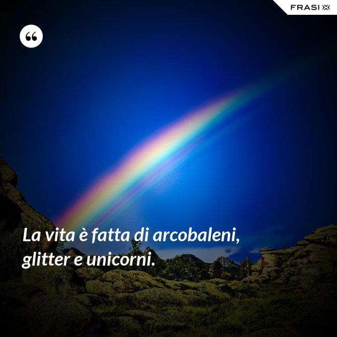 La vita è fatta di arcobaleni, glitter e unicorni. - Anonimo