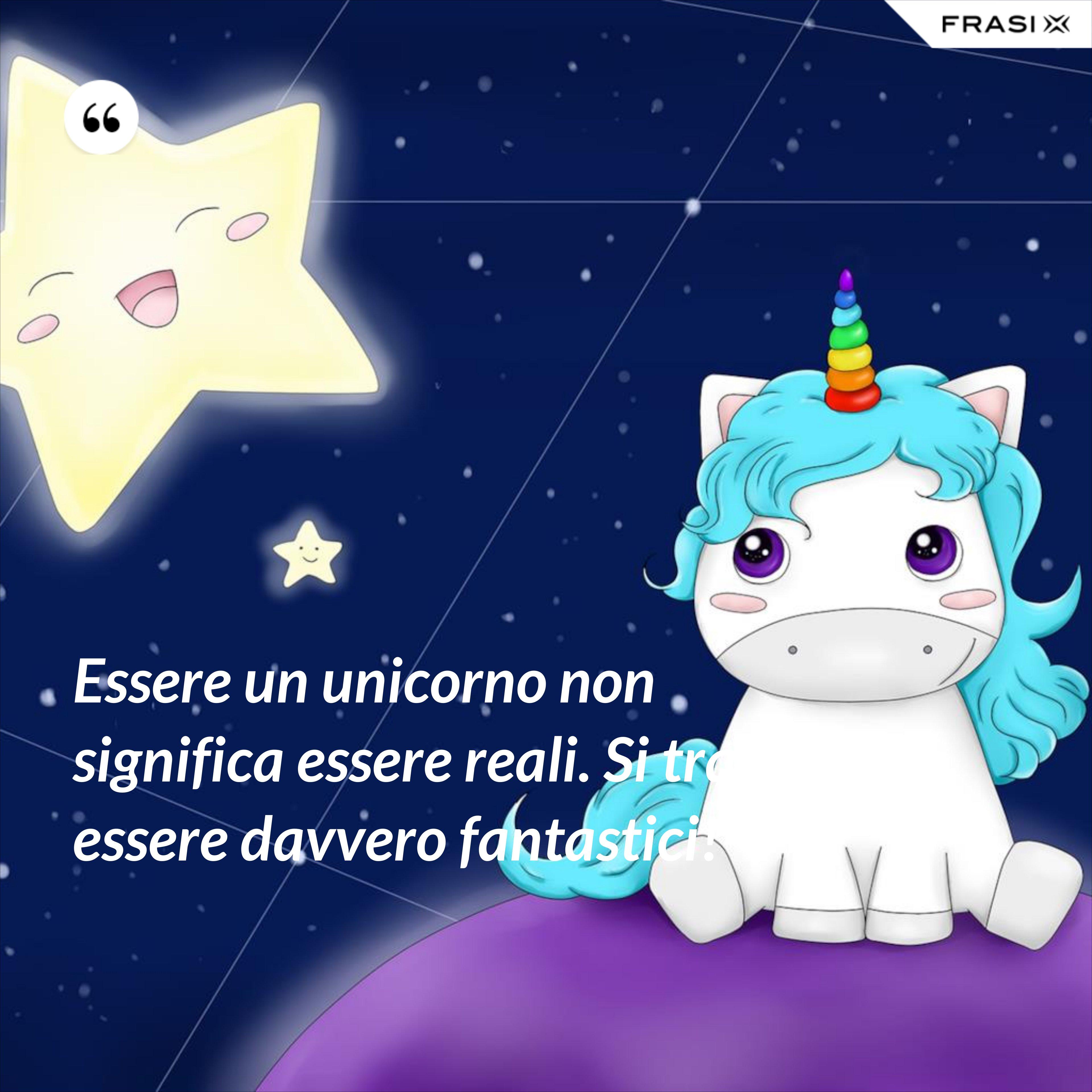 Essere un unicorno non significa essere reali. Si tratta di essere davvero fantastici! - Anonimo