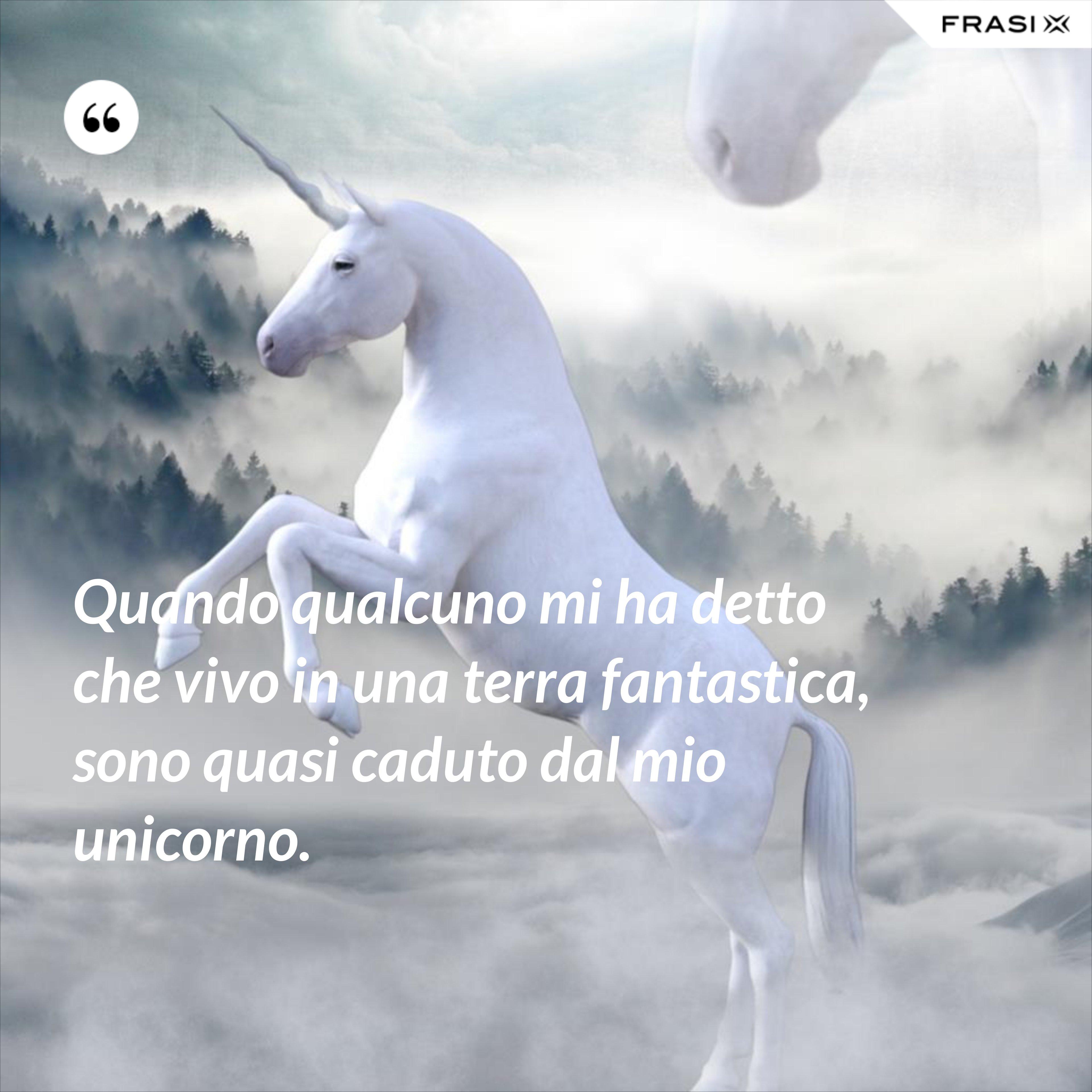 Quando qualcuno mi ha detto che vivo in una terra fantastica, sono quasi caduto dal mio unicorno. - Anonimo