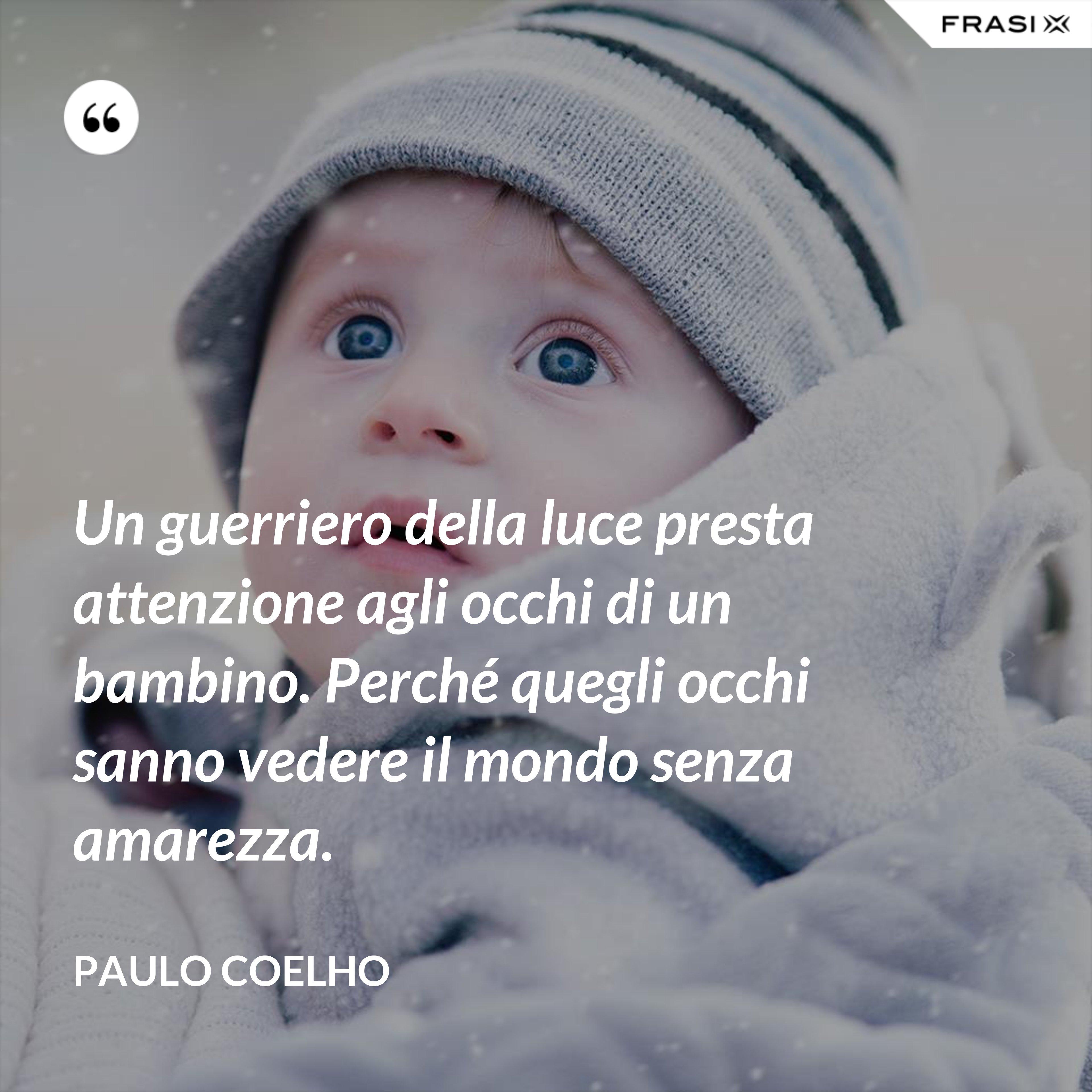 Un guerriero della luce presta attenzione agli occhi di un bambino. Perché quegli occhi sanno vedere il mondo senza amarezza. - Paulo Coelho