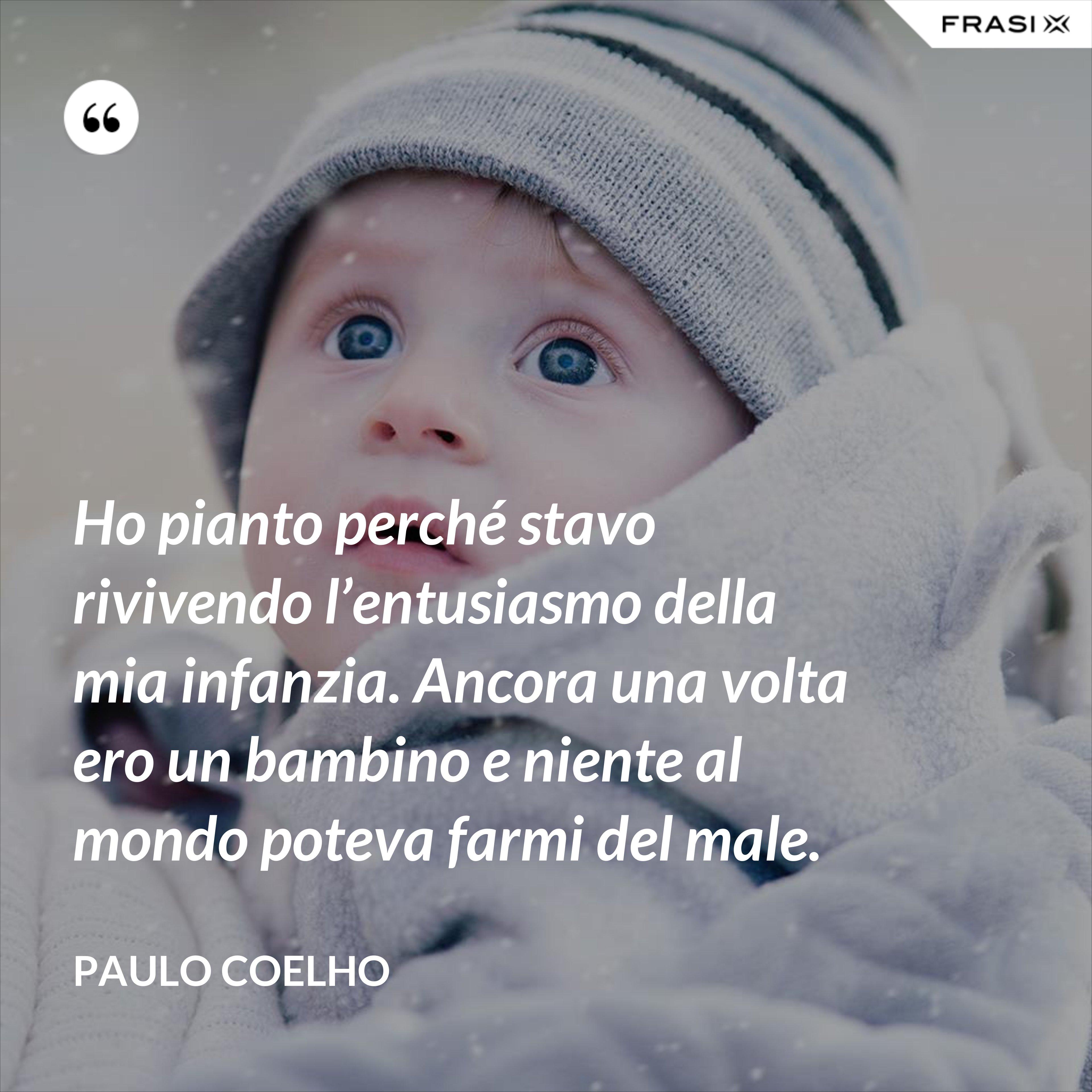 Ho pianto perché stavo rivivendo l'entusiasmo della mia infanzia. Ancora una volta ero un bambino e niente al mondo poteva farmi del male. - Paulo Coelho
