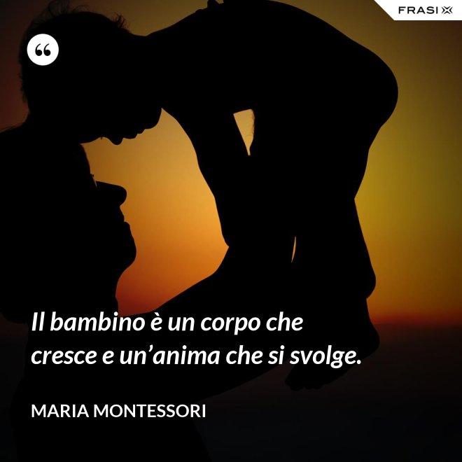 Il bambino è un corpo che cresce e un'anima che si svolge. - Maria Montessori