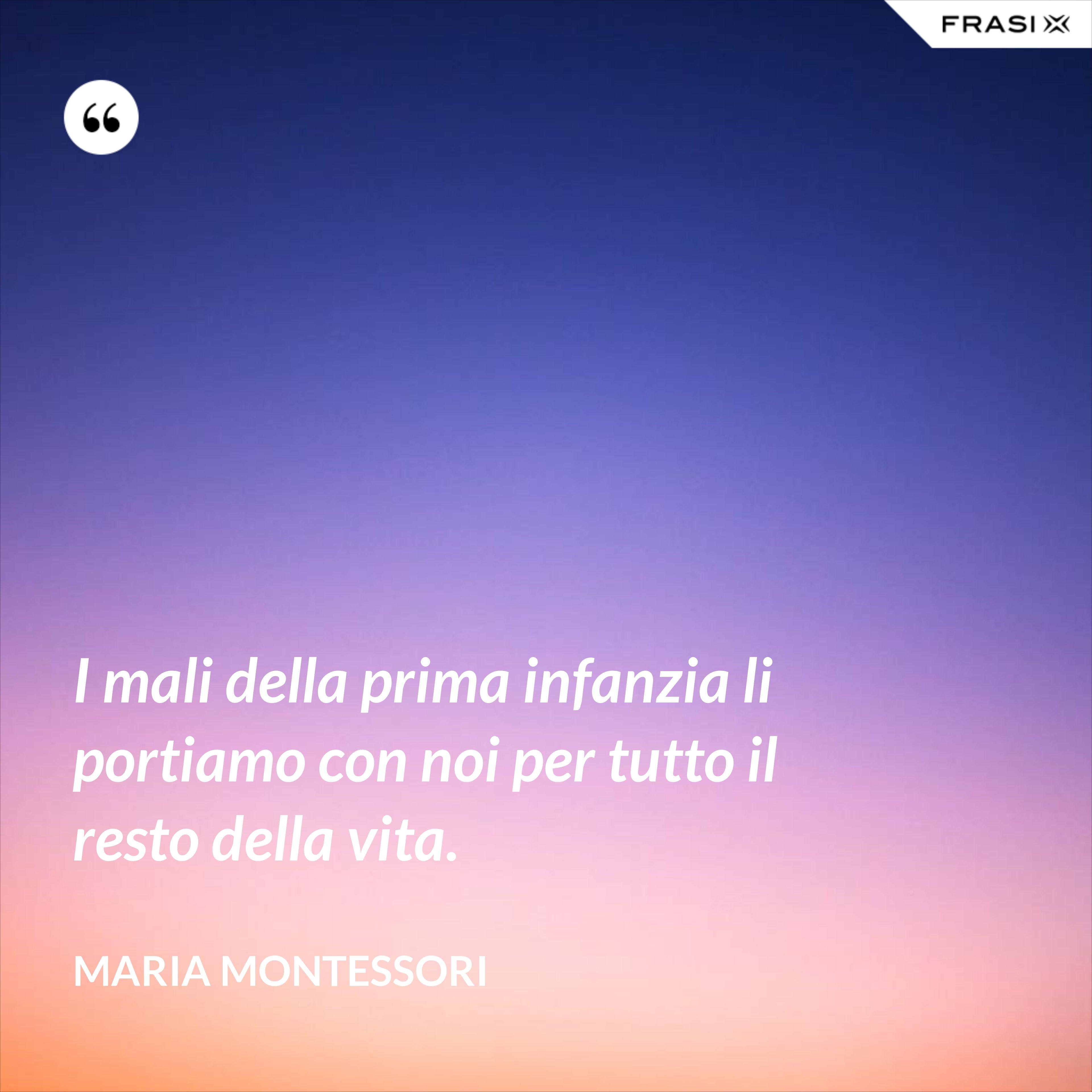 I mali della prima infanzia li portiamo con noi per tutto il resto della vita. - Maria Montessori