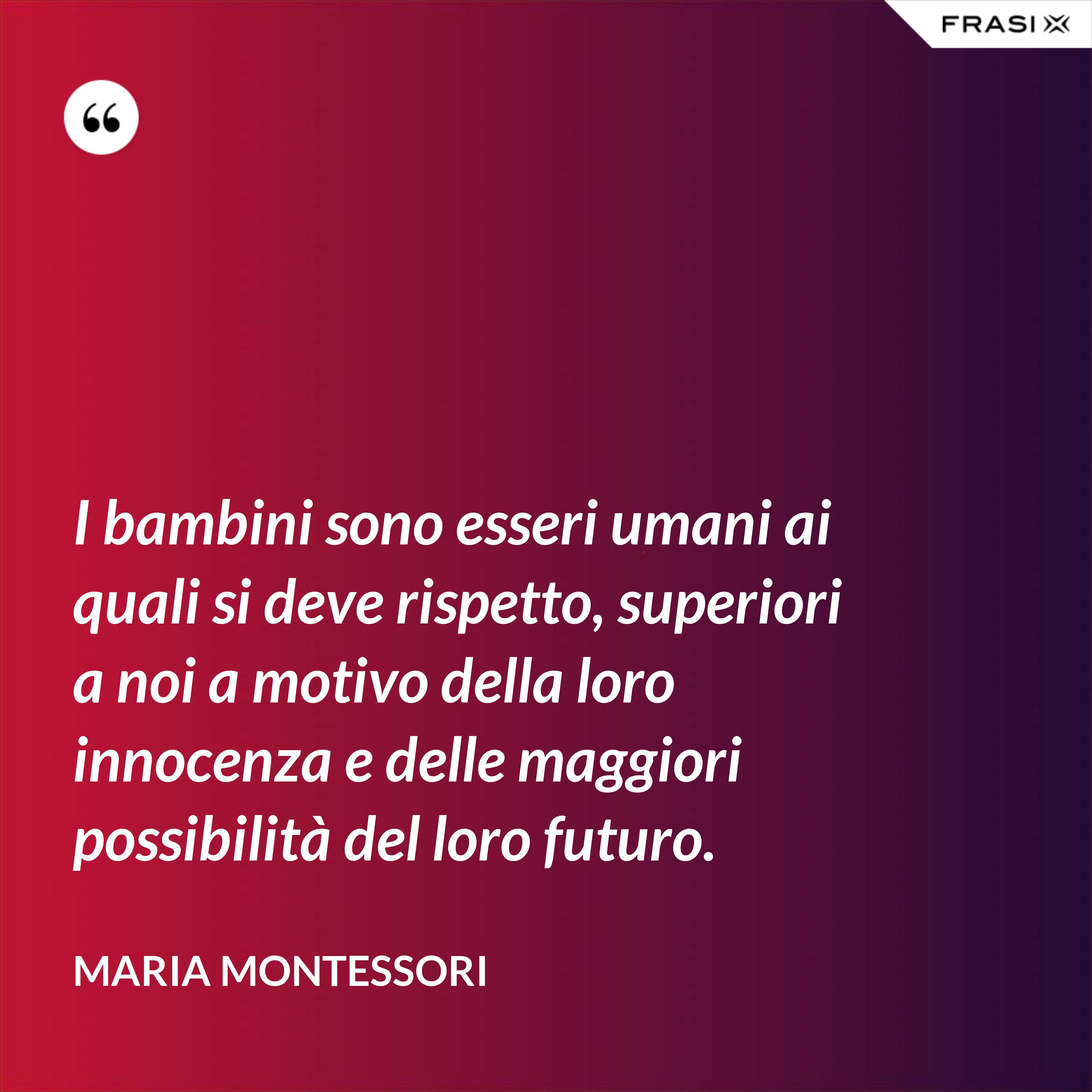 I bambini sono esseri umani ai quali si deve rispetto, superiori a noi a motivo della loro innocenza e delle maggiori possibilità del loro futuro. - Maria Montessori