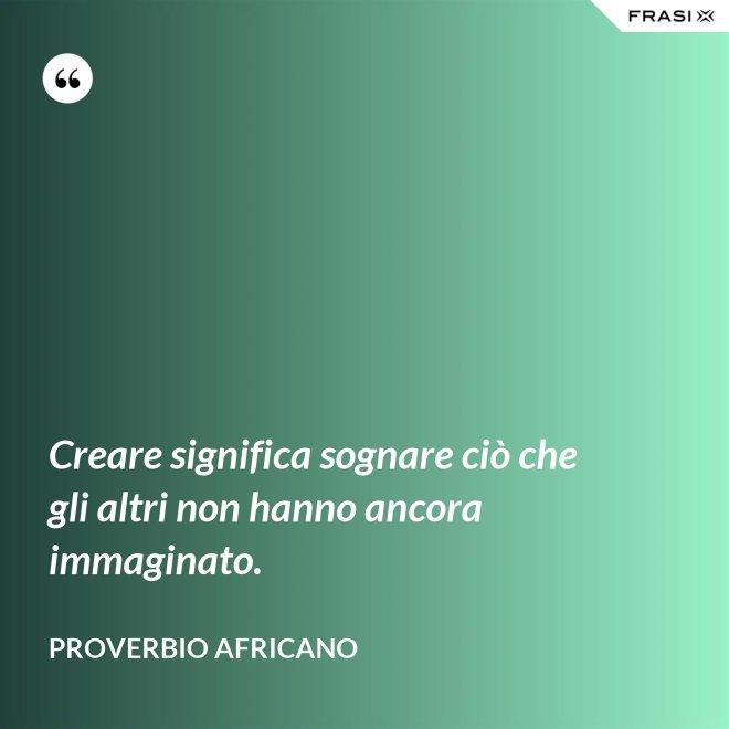 Creare significa sognare ciò che gli altri non hanno ancora immaginato. - Proverbio Africano